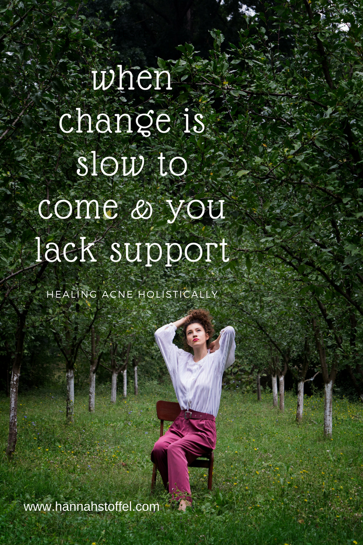 change is slow to come & you lack support